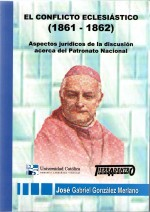 El Conflicto Eclesiástico (1861-1862) . Aspectos jurídicos de la discusión acerca del Patronato Nacional.